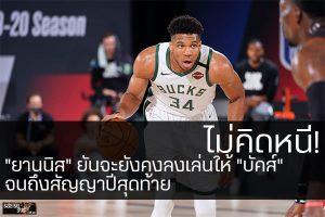 """ไม่คิดหนี! """"ยานนิส"""" ยันจะยังคงลงเล่นให้ """"บัคส์"""" จนถึงสัญญาปีสุดท้าย #กีฬาทั่วไป #ผลคะแนนNBA วันนี้ #บาสเก็ตบอล #ผลบาส #NBA #ยานนิส #ยังคงเล่นให้ #มิลวอลกี้ บัคส์ #ต่อไปจนหมดสัญญา"""